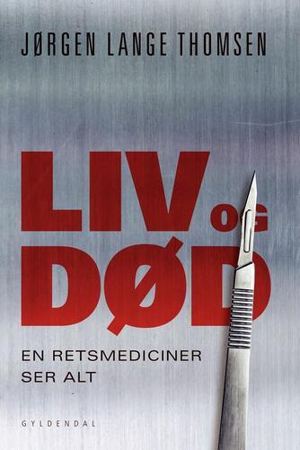 Jørgen Lange Thomsen: Liv og død : en retsmediciner ser alt