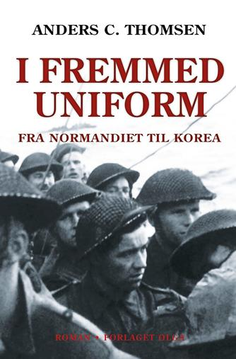 Anders C. Thomsen: I fremmed uniform : fra Normandiet til Korea : roman