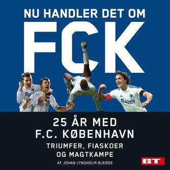 Johan Lyngholm-Bjerge: Nu handler det om FCK : 25 år med F.C. København : triumfer, fiaskoer og magtkampe