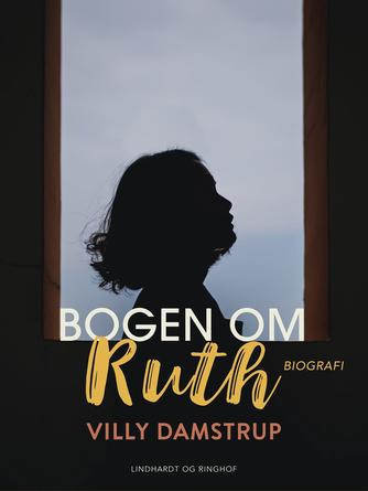 Villy Damstrup: Bogen om Ruth : om billedkunstneren Ruth Rasmussens kunst, eventyrlige liv, skæbne og ukuelige livsmod