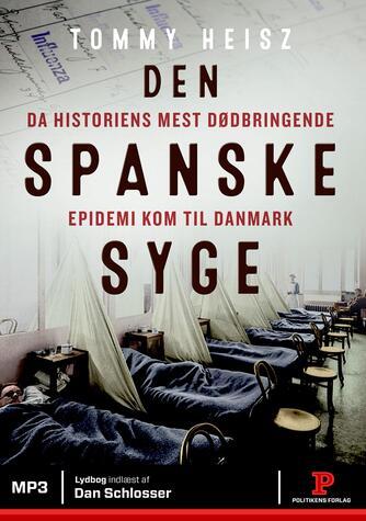 Tommy Heisz: Den spanske syge : da historiens mest dødbringende epidemi kom til Danmark