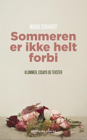 Maria Gerhardt (f. 1978): Sommeren er ikke helt forbi : klummer, essays og tekster