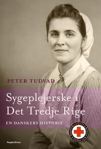 Peter Tudvad: Sygeplejerske i Det Tredje Rige : en danskers historie