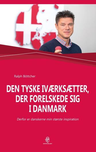 Ralph Böttcher: Den tyske iværksætter, der forelskede sig i Danmark : derfor er danskerne min største inspiration
