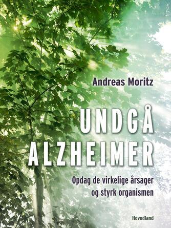 Andreas Moritz (f. 1954): Undgå Alzheimer : opdag de virkelige årsager og styrk organismen