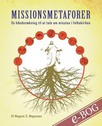 Mogens S. Mogensen (f. 1950-11-21): Missionsmetaforer : en håndsrækning til at tale om mission i folkekirken