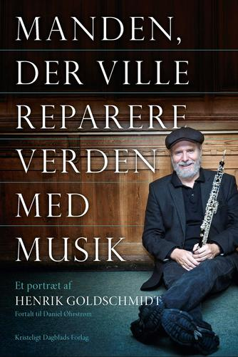 Henrik Goldschmidt (f. 1959-06-29), Daniel Øhrstrøm: Manden, der ville reparere verden med musik : et portræt af Henrik Goldschmidt