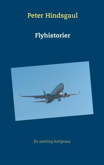 Peter Hindsgaul: Flyhistorier : en samling kortprosa