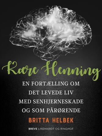 Britta Helbek: Kære Henning : en fortælling om det levede liv med senhjerneskade og som pårørende
