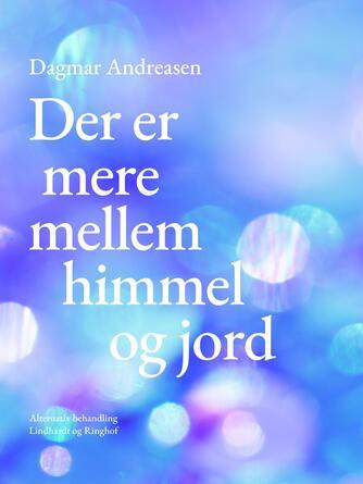 Dagmar Andreasen (f. 1920): Der er mere mellem himmel og jord : om sundhed, sygdom og alternativ behandling