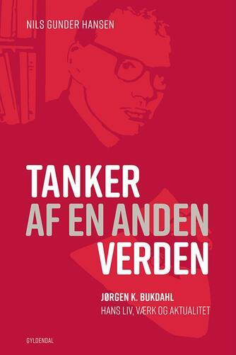 Nils Gunder Hansen: Tanker af en anden verden : Jørgen K. Bukdahl - hans liv, værk og aktualitet
