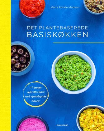 Maria Rohde Madsen: Det plantebaserede basiskøkken : 117 nemme opskrifter lavet med uforarbejdede råvarer