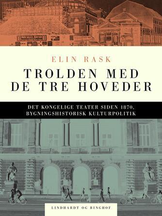 Elin Rask: Trolden med de tre hoveder : Det kongelige Teater siden 1870, bygningshistorisk og kulturpolitisk