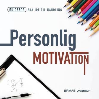 : Personlig motivation : hvordan du får verdens stærkeste drivkraft til at arbejde for dig!
