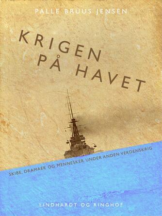 Palle Bruus Jensen (f. 1945): Krigen på havet : skibe, dramaer og mennesker under første verdenskrig