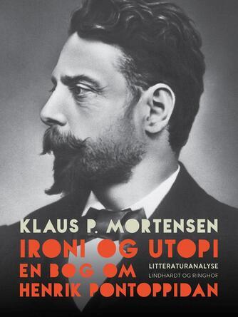 Klaus P. Mortensen (f. 1942): Ironi og utopi : en bog om Henrik Pontoppidan