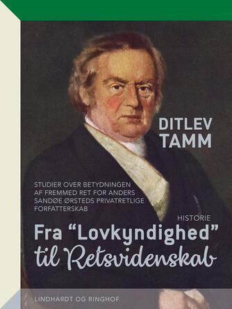 """Ditlev Tamm: Fra """"lovkyndighed"""" til """"retsvidenskab"""" : studier over betydningen af fremmed ret for Anders Sandøe Ørsteds privatretlige forfatterskab"""