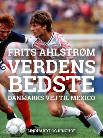 Frits Ahlstrøm: Verdens bedste - : Danmarks vej til Mexico - mål for mål