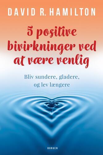 David R. Hamilton: 5 positive bivirkninger ved at være venlig : bliv sundere, gladere, og lev længere