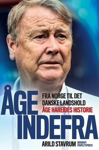 Arild Stavrum: Åge indefra : fra Norge til det danske landshold : Åge Hareides historie : biografi