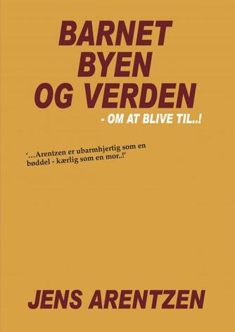Jens Arentzen: Barnet, byen og verden : om at blive til - !
