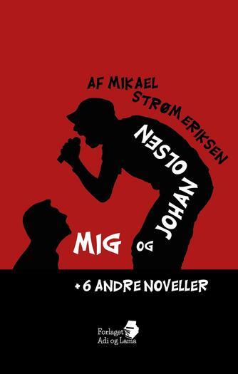 Mikael Strøm Eriksen: Mig og Johan Olsen + 6 andre noveller