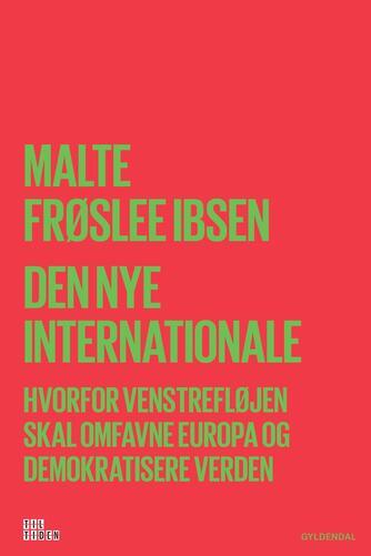 Malte Frøslee Ibsen: Den nye Internationale : hvorfor venstrefløjen skal omfavne Europa og demokratisere Verden
