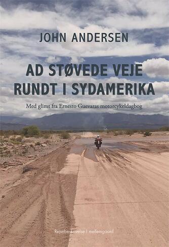 John Andersen (f. 1943-06-30): Ad støvede veje rundt i Sydamerika : med glimt fra Ernesto Guevaras motorcykeldagbog : rejsebeskrivelse