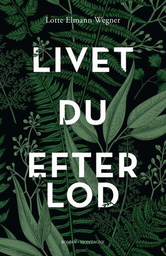 Lotte Elmann Wegner (f. 1969): Livet du efterlod : roman
