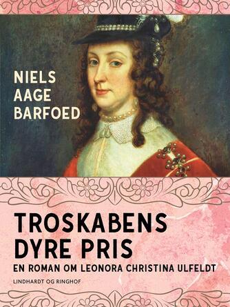 Niels Aage Barfoed: Troskabens dyre pris : roman om Leonora Christina Ulfeldt