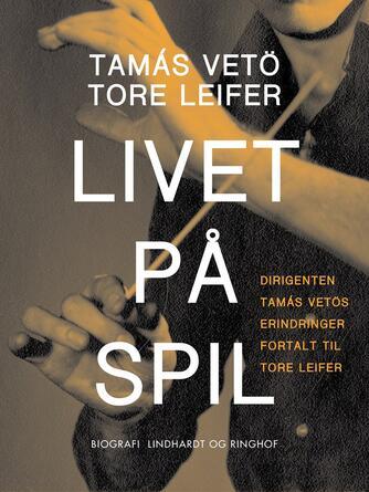 : Livet på spil : dirigenten Tamás Vetös erindringer fortalt til Tore Leifer