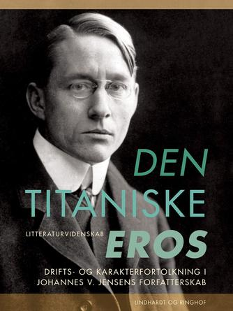 Henrik Wivel: Den titaniske eros : drifts- og karakterfortolkning i Johannes V. Jensens forfatterskab
