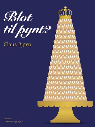 Claus Bjørn (f. 1944): Blot til pynt? : monarkiet i Danmark - i går, i dag og i morgen