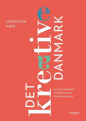 Christian Have: Det kreative Danmark : kultur, erhverv og fremtidens partnerskaber