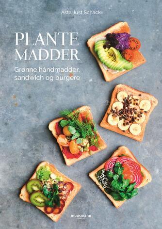 Asta Just Schack: Plantemadder : grønne håndmadder, sandwich og burgere