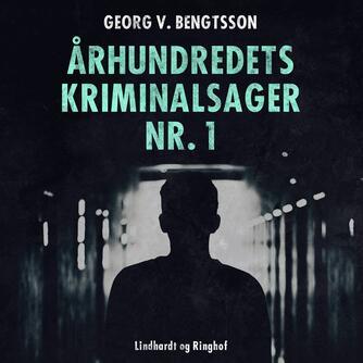 Georg V. Bengtsson: Århundredets kriminalsager. Bind 1