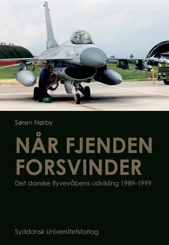 Søren Nørby (f. 1976-04-14): Når fjenden forsvinder : det danske flyvevåbens udvikling 1989-1999