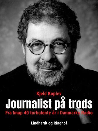 Kjeld Koplev: Journalist på trods : fra knap 40 turbulente år i Danmarks Radio