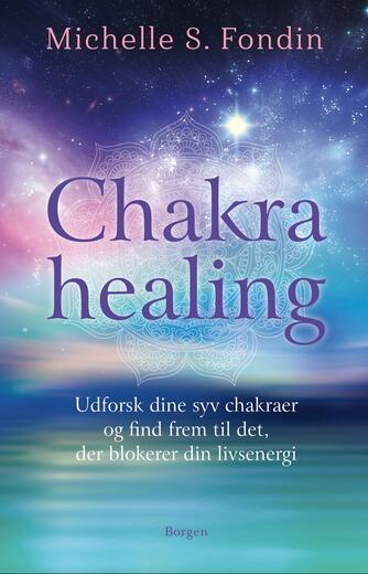 Michelle S. Fondin: Chakrahealing : udforsk dine syv chakraer og find frem til det, der blokerer din livsenergi
