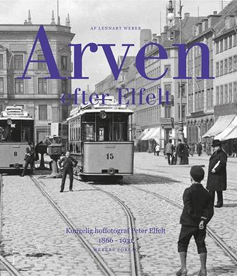 Lennart Weber: Arven efter Elfelt : Kgl. hoffotograf Peter Elfelt 1866-1931