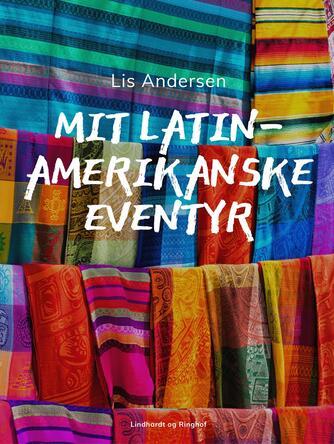 Lis Andersen (f. 1918): Mit latinamerikanske eventyr : en nutidsrejse til fortids gåder