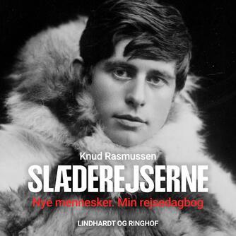 Knud Rasmussen (f. 1879): Slæderejserne : Knud Rasmussens ekspeditionsberetninger 1902-1924. Bind 1, Nye mennesker. Min rejsedagbog