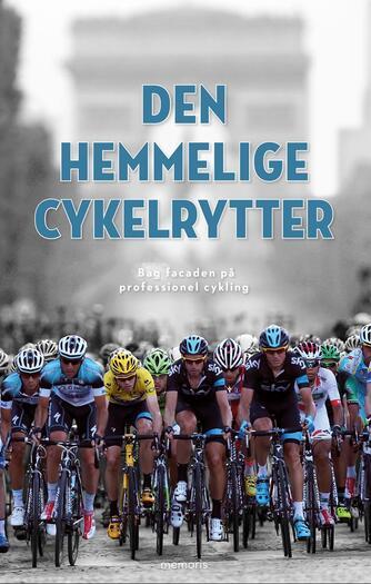 : Den hemmelige cykelrytter : bag facaden på professionel cykling
