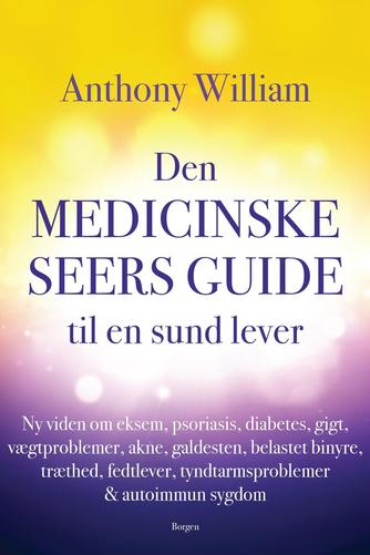 Anthony William: Den medicinske seers guide til en sund lever : ny viden om eksem, psoriasis, diabetes, gigt, vægtproblemer, akne, galdesten, belastet binyre, træthed, fedtlever, tyndtarmsproblemer & autoimmun sygdom