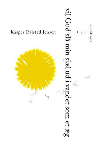 Kasper Ralsted Jensen (f. 1989): Vil Gud slå min sjæl ud i vandet som et æg : digte