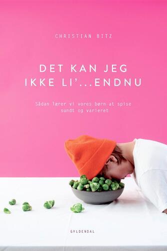 Christian Bitz: Det kan jeg ikke li' - endnu! : sådan lærer vi vores børn at spise sundt og varieret