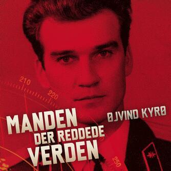 Øjvind Kyrø: Manden der reddede verden : en beretning fra den kolde krig