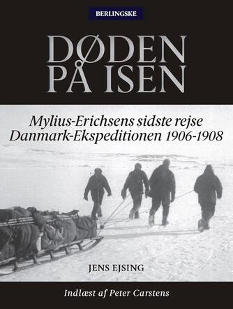 Jens Ejsing (f. 1968): Døden på isen : Mylius-Erichsens sidste rejse - Danmark-Ekspeditionen 1906-1908