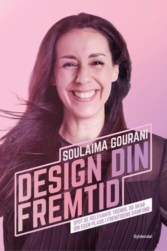 Soulaima Gourani: Design din fremtid : spot de relevante trends, og skab din egen plads i fremtidens samfund