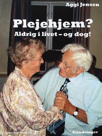 Aggi Jensen: Plejehjem? : aldrig i livet - og dog! : erindringer